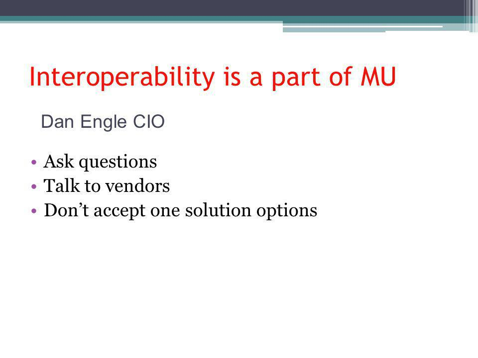 Interoperability is a part of MU Ask questions Talk to vendors Dont accept one solution options Dan Engle CIO