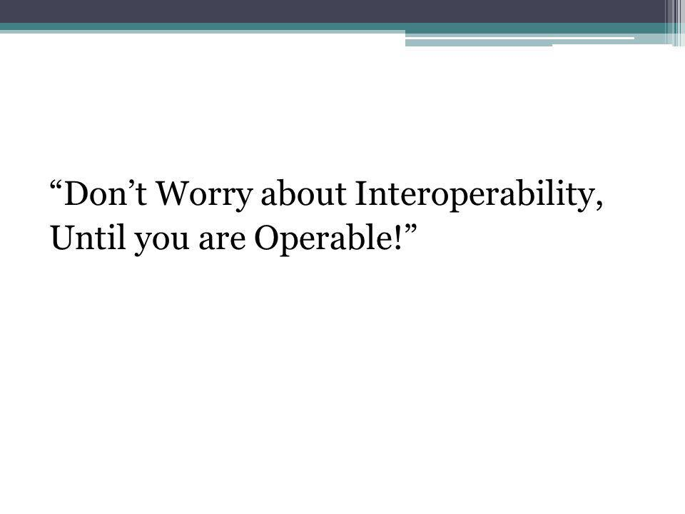 Dont Worry about Interoperability, Until you are Operable!