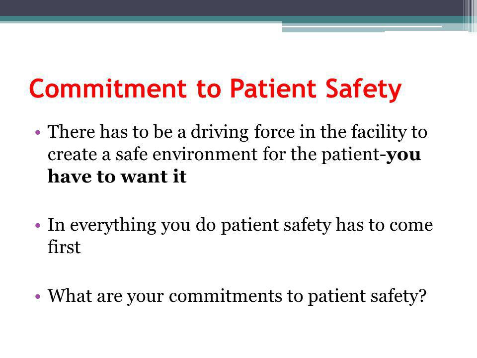 Commitment to Patient Safety There has to be a driving force in the facility to create a safe environment for the patient-you have to want it In everything you do patient safety has to come first What are your commitments to patient safety?