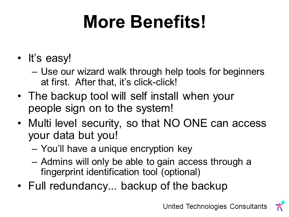 More Benefits. Its easy. –Use our wizard walk through help tools for beginners at first.