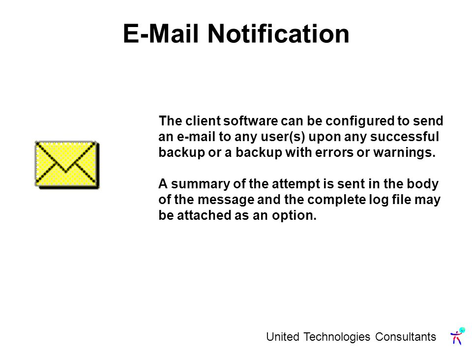 United Technologies Consultants  Notification The client software can be configured to send an  to any user(s) upon any successful backup or a backup with errors or warnings.