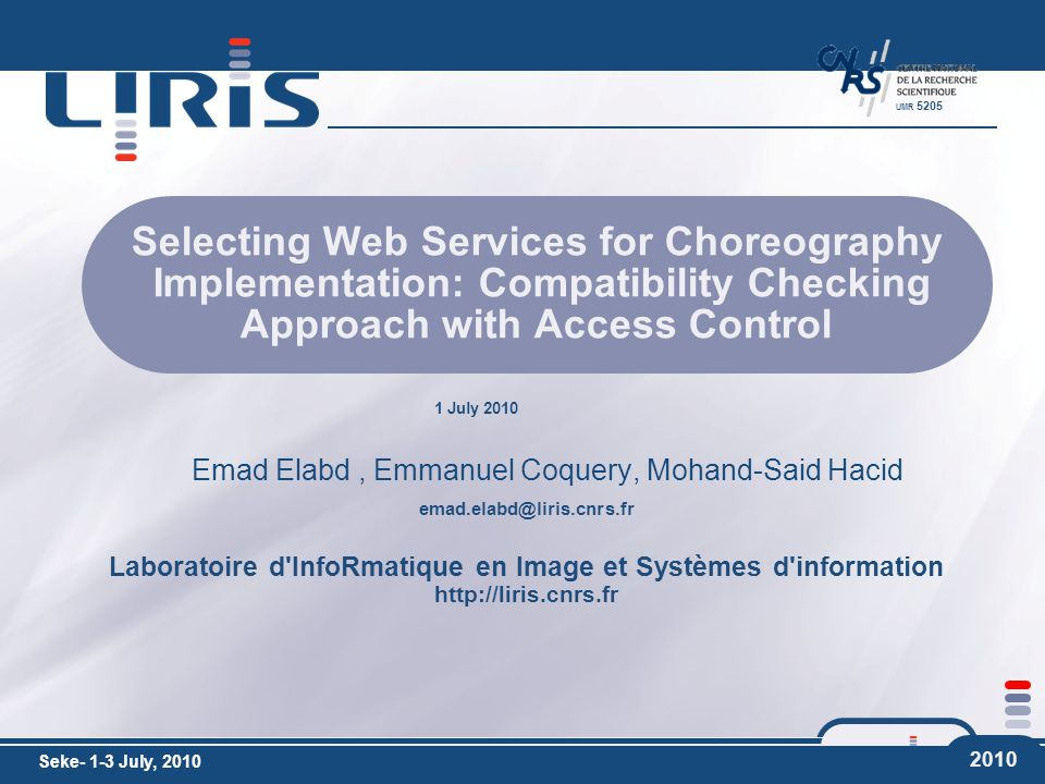 emad.elabd@liris.cnrs.fr Laboratoire d InfoRmatique en Image et Systèmes d information http://liris.cnrs.fr UMR 5205 1 July 2010 2010 Selecting Web Services for Choreography Implementation: Compatibility Checking Approach with Access Control Emad Elabd, Emmanuel Coquery, Mohand-Said Hacid Seke- 1-3 July, 2010