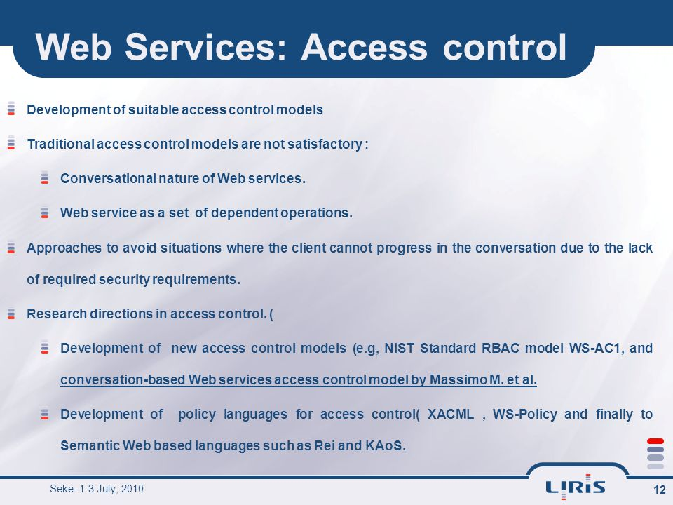Web Services: Access control 12 Development of suitable access control models Traditional access control models are not satisfactory : Conversational nature of Web services.