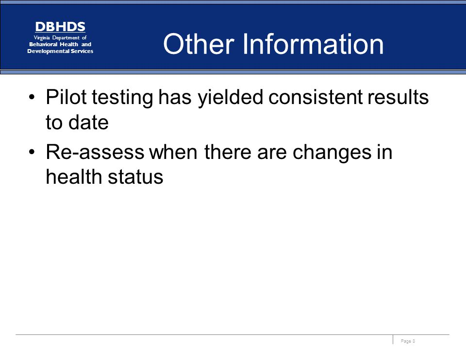 Page 8 DBHDS Virginia Department of Behavioral Health and Developmental Services Other Information Pilot testing has yielded consistent results to date Re-assess when there are changes in health status