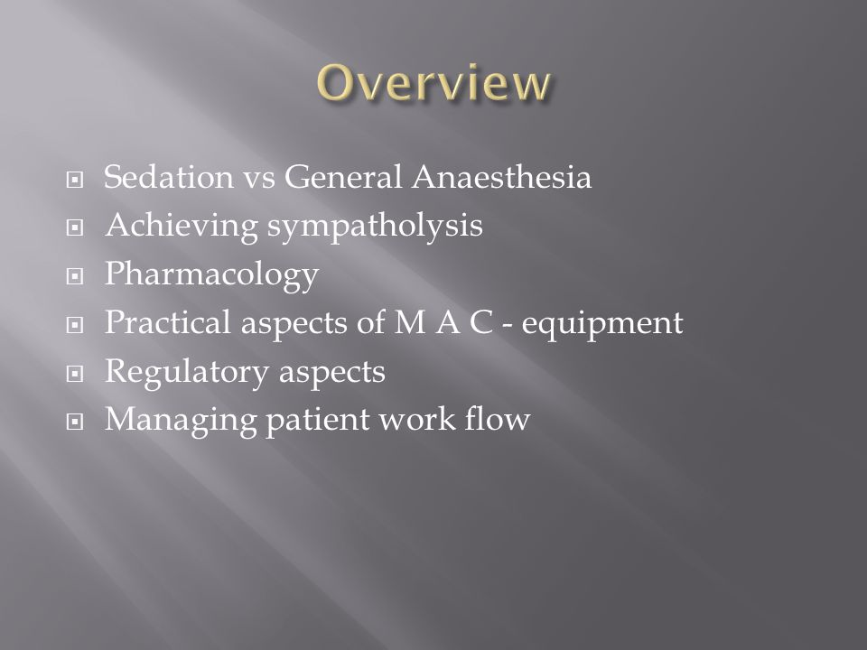 Sedation vs General Anaesthesia Achieving sympatholysis Pharmacology Practical aspects of M A C - equipment Regulatory aspects Managing patient work f
