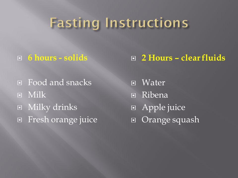 6 hours - solids Food and snacks Milk Milky drinks Fresh orange juice 2 Hours – clear fluids Water Ribena Apple juice Orange squash