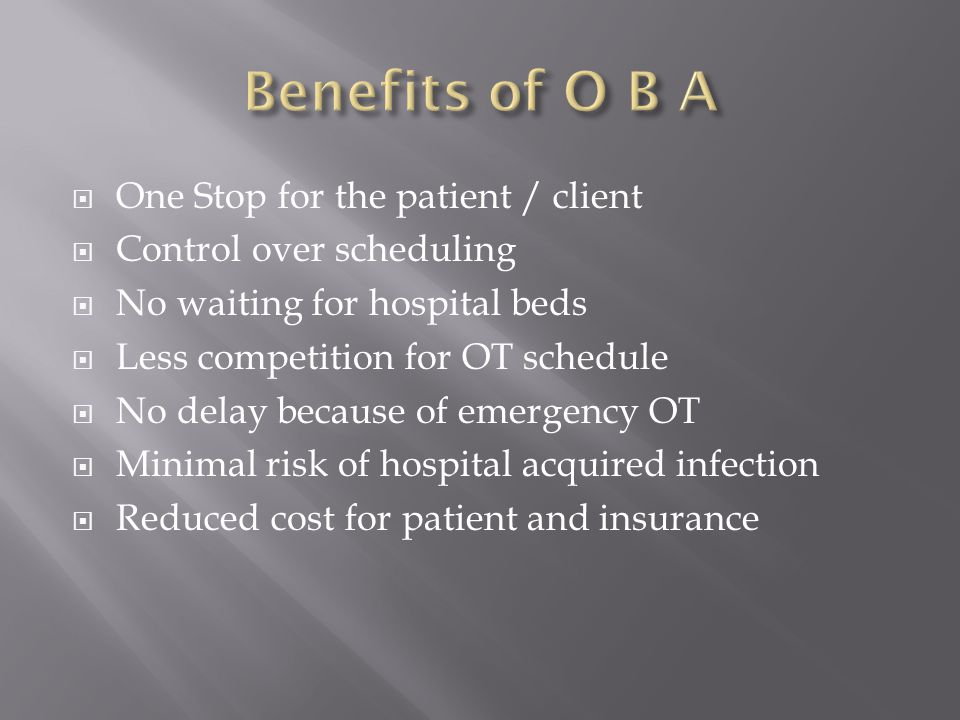 One Stop for the patient / client Control over scheduling No waiting for hospital beds Less competition for OT schedule No delay because of emergency