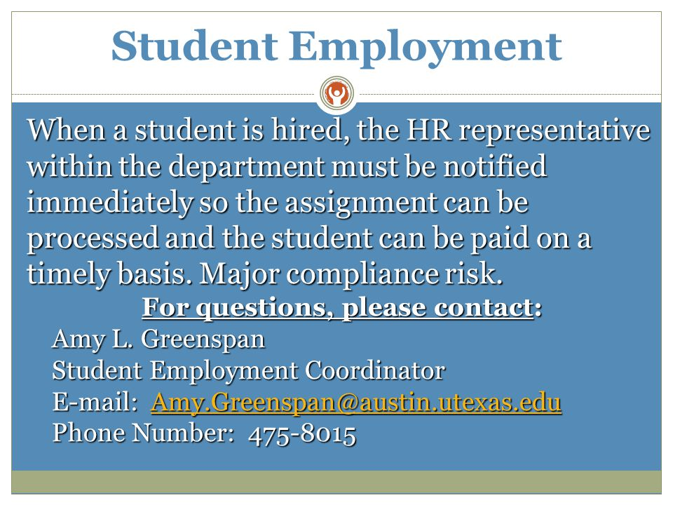 Student Employment When a student is hired, the HR representative within the department must be notified immediately so the assignment can be processed and the student can be paid on a timely basis.