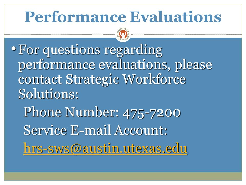 Performance Evaluations For questions regarding performance evaluations, please contact Strategic Workforce Solutions: For questions regarding performance evaluations, please contact Strategic Workforce Solutions: Phone Number: 475-7200 Service E-mail Account: hrs-sws@austin.utexas.edu