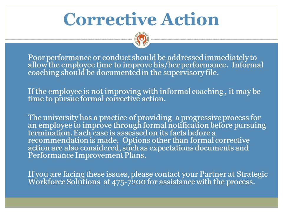 Corrective Action Poor performance or conduct should be addressed immediately to allow the employee time to improve his/her performance.