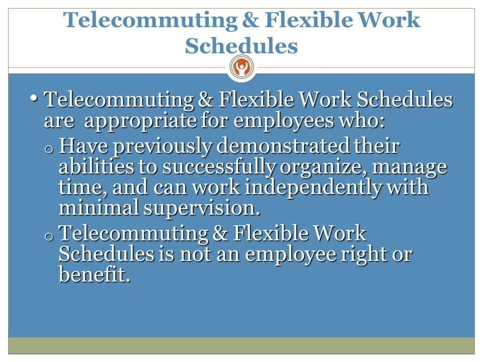 Telecommuting & Flexible Work Schedules Telecommuting & Flexible Work Schedules are appropriate for employees who: Telecommuting & Flexible Work Schedules are appropriate for employees who: o Have previously demonstrated their abilities to successfully organize, manage time, and can work independently with minimal supervision.