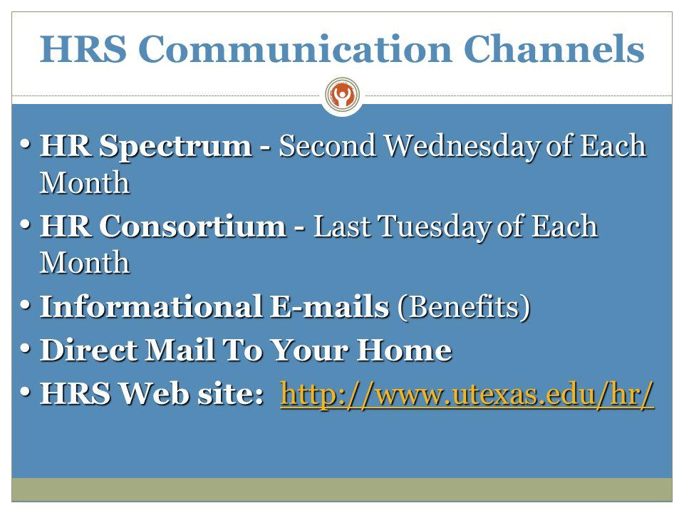 HRS Communication Channels HR Spectrum - Second Wednesday of Each Month HR Spectrum - Second Wednesday of Each Month HR Consortium - Last Tuesday of Each Month HR Consortium - Last Tuesday of Each Month Informational E-mails (Benefits) Informational E-mails (Benefits) Direct Mail To Your Home Direct Mail To Your Home HRS Web site: http://www.utexas.edu/hr/ HRS Web site: http://www.utexas.edu/hr/http://www.utexas.edu/hr/