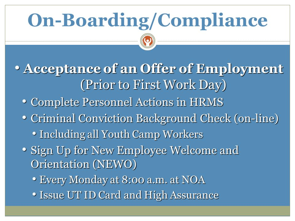 On-Boarding/Compliance Acceptance of an Offer of Employment (Prior to First Work Day) Acceptance of an Offer of Employment (Prior to First Work Day) Complete Personnel Actions in HRMS Complete Personnel Actions in HRMS Criminal Conviction Background Check (on-line) Criminal Conviction Background Check (on-line) Including all Youth Camp Workers Including all Youth Camp Workers Sign Up for New Employee Welcome and Orientation (NEWO) Sign Up for New Employee Welcome and Orientation (NEWO) Every Monday at 8:00 a.m.