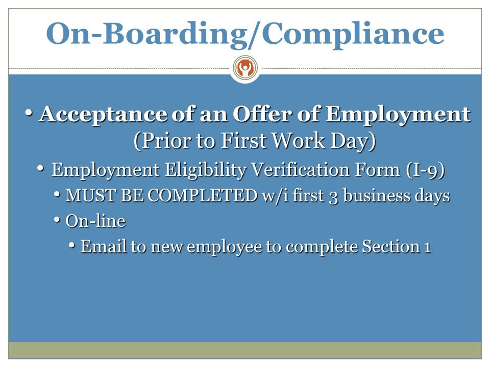 On-Boarding/Compliance Acceptance of an Offer of Employment (Prior to First Work Day) Acceptance of an Offer of Employment (Prior to First Work Day) Employment Eligibility Verification Form (I-9) Employment Eligibility Verification Form (I-9) MUST BE COMPLETED w/i first 3 business days MUST BE COMPLETED w/i first 3 business days On-line On-line Email to new employee to complete Section 1 Email to new employee to complete Section 1