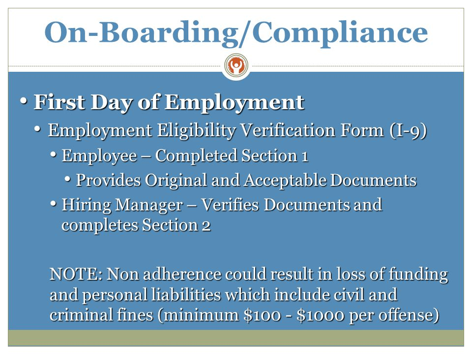 On-Boarding/Compliance First Day of Employment First Day of Employment Employment Eligibility Verification Form (I-9) Employment Eligibility Verification Form (I-9) Employee – Completed Section 1 Employee – Completed Section 1 Provides Original and Acceptable Documents Provides Original and Acceptable Documents Hiring Manager – Verifies Documents and completes Section 2 Hiring Manager – Verifies Documents and completes Section 2 NOTE: Non adherence could result in loss of funding and personal liabilities which include civil and criminal fines (minimum $100 - $1000 per offense)