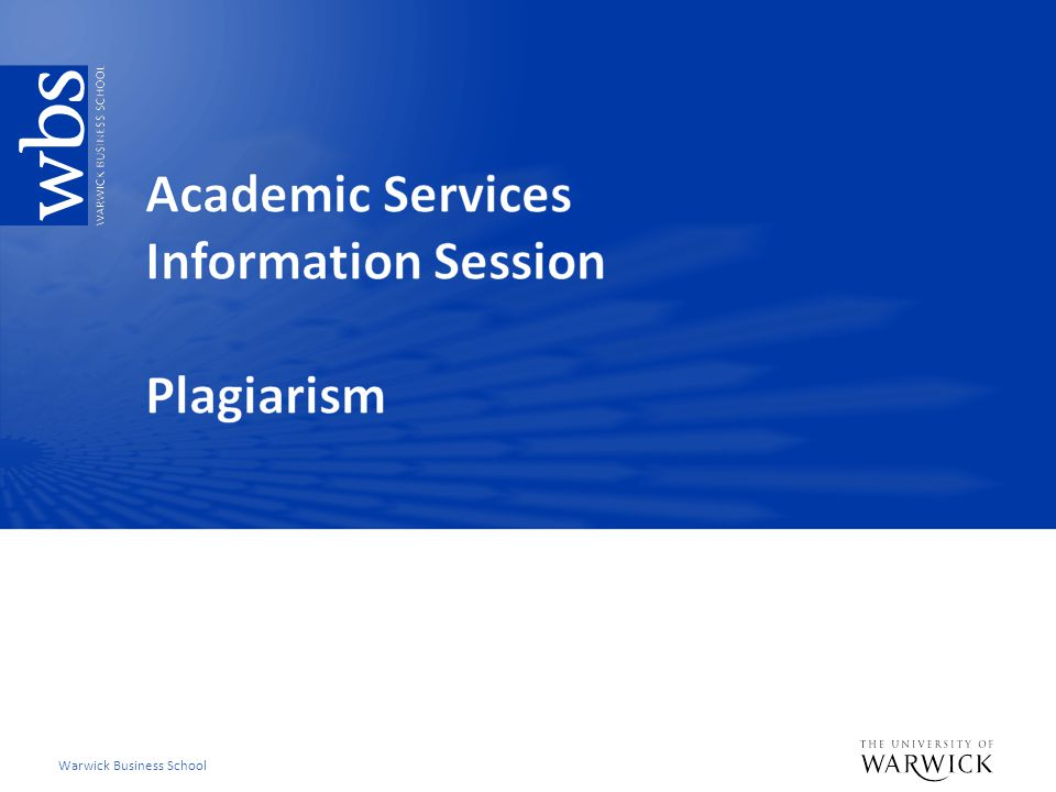 WBS Plagiarism: What we do Deter – Clear instruction to students what WBS and Warwick University considered poor and good academic practice Detect – OriginalityCheck® Deal with – WBS Plagiarism Procedure