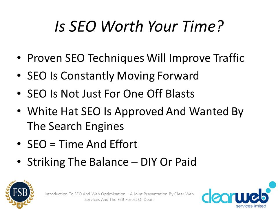 Is SEO Worth Your Time? Proven SEO Techniques Will Improve Traffic SEO Is Constantly Moving Forward SEO Is Not Just For One Off Blasts White Hat SEO I