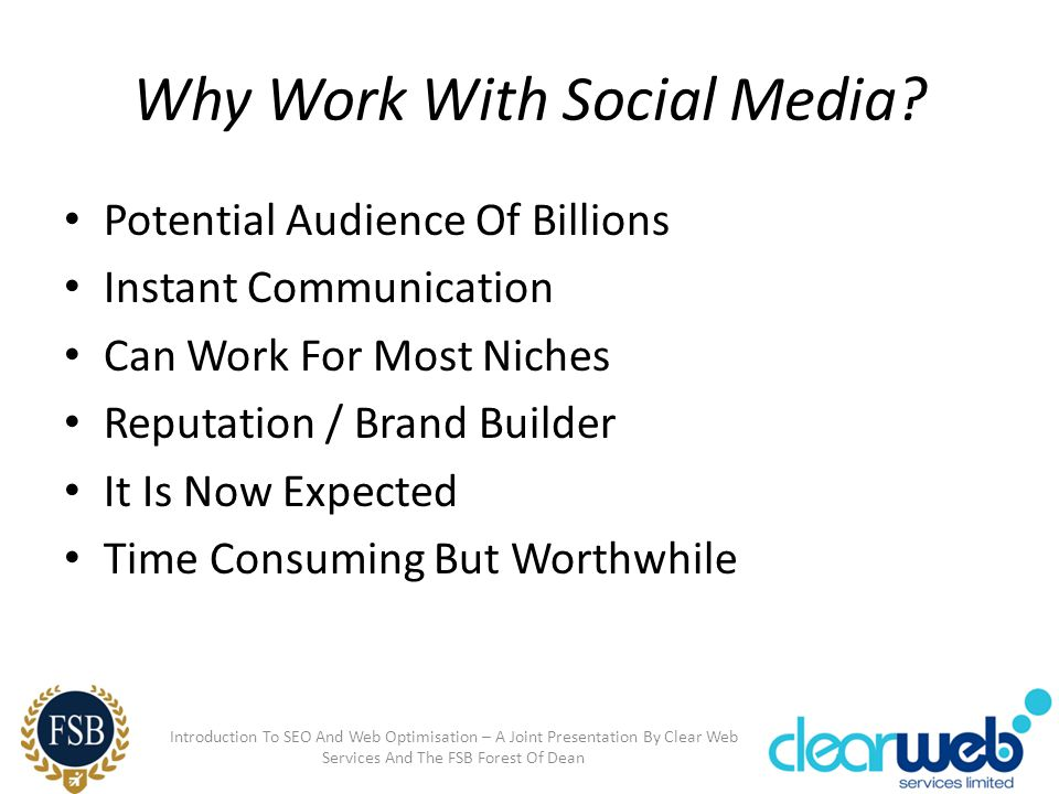 Why Work With Social Media? Potential Audience Of Billions Instant Communication Can Work For Most Niches Reputation / Brand Builder It Is Now Expecte