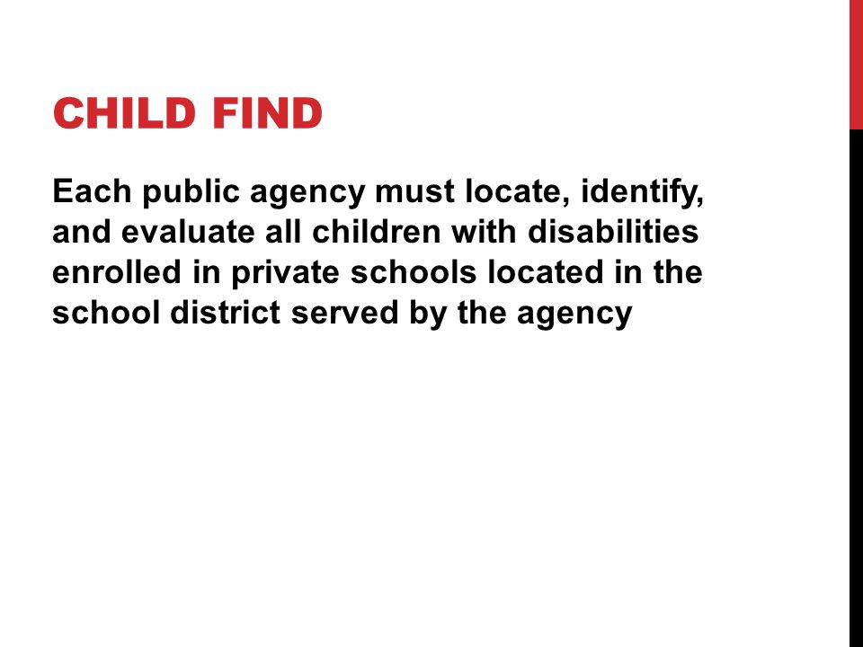 CHILD FIND Each public agency must locate, identify, and evaluate all children with disabilities enrolled in private schools located in the school district served by the agency