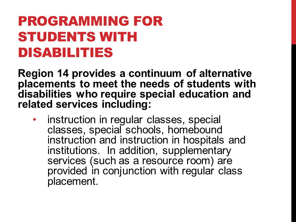 PROGRAMMING FOR STUDENTS WITH DISABILITIES Region 14 provides a continuum of alternative placements to meet the needs of students with disabilities who require special education and related services including: instruction in regular classes, special classes, special schools, homebound instruction and instruction in hospitals and institutions.