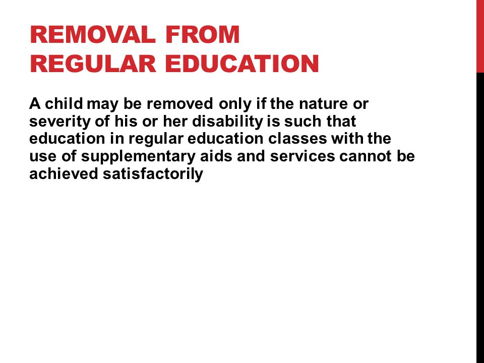 REMOVAL FROM REGULAR EDUCATION A child may be removed only if the nature or severity of his or her disability is such that education in regular education classes with the use of supplementary aids and services cannot be achieved satisfactorily