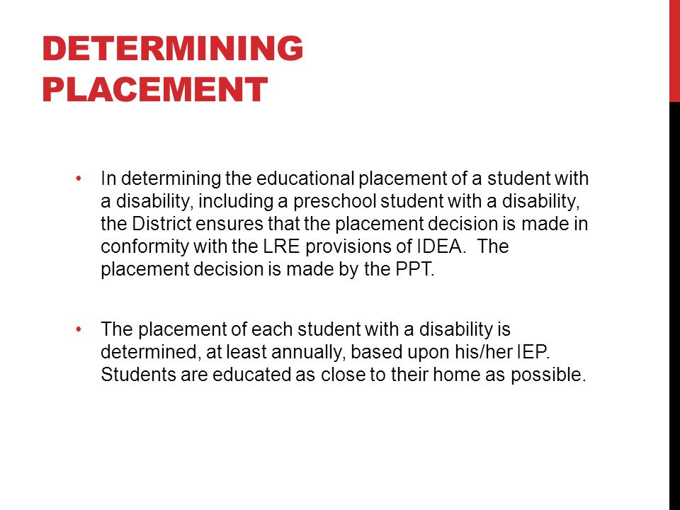 DETERMINING PLACEMENT In determining the educational placement of a student with a disability, including a preschool student with a disability, the District ensures that the placement decision is made in conformity with the LRE provisions of IDEA.
