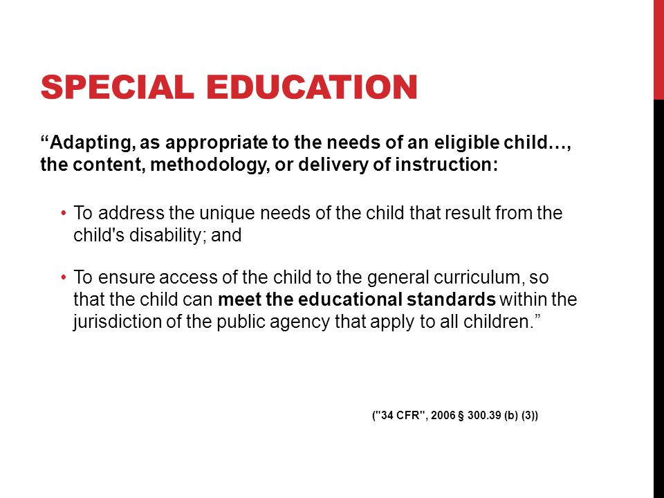 SPECIAL EDUCATION Adapting, as appropriate to the needs of an eligible child…, the content, methodology, or delivery of instruction: To address the unique needs of the child that result from the child s disability; and To ensure access of the child to the general curriculum, so that the child can meet the educational standards within the jurisdiction of the public agency that apply to all children.