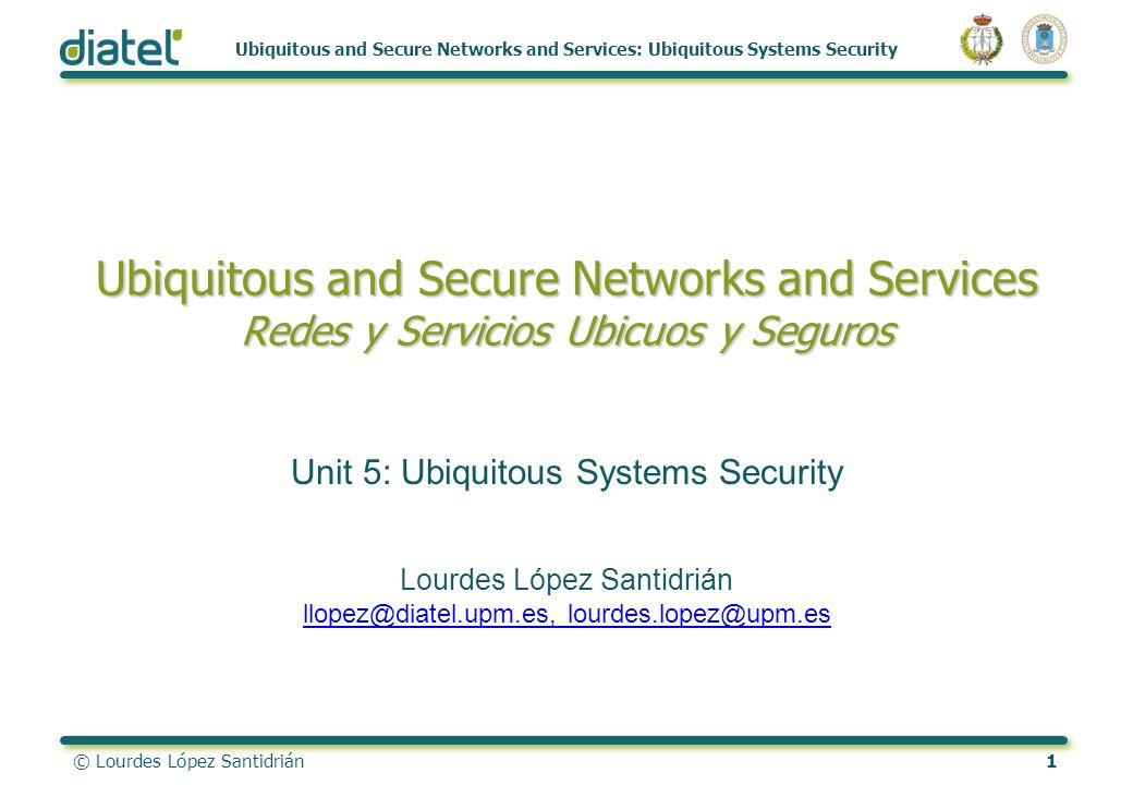 © Lourdes López Santidrián1 Ubiquitous and Secure Networks and Services: Ubiquitous Systems Security Ubiquitous and Secure Networks and Services Redes