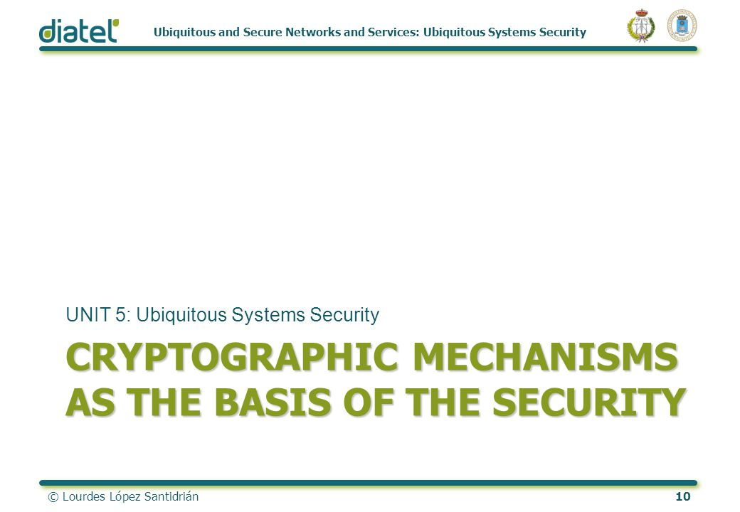 © Lourdes López Santidrián10 Ubiquitous and Secure Networks and Services: Ubiquitous Systems Security CRYPTOGRAPHIC MECHANISMS AS THE BASIS OF THE SECURITY UNIT 5: Ubiquitous Systems Security
