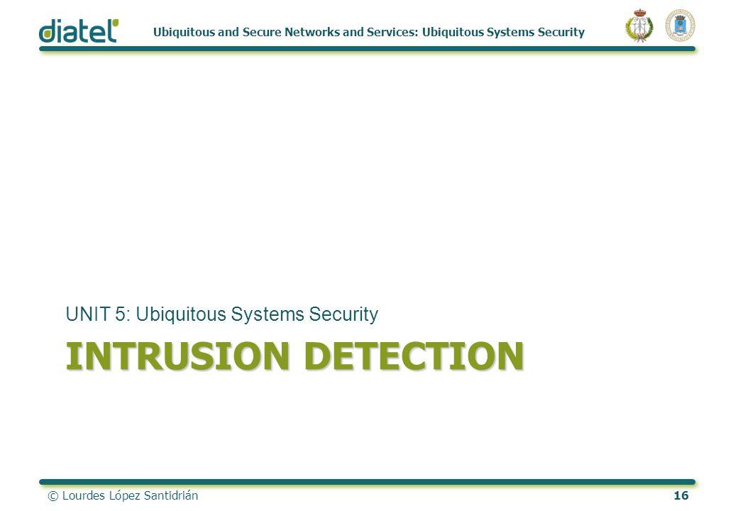 © Lourdes López Santidrián16 Ubiquitous and Secure Networks and Services: Ubiquitous Systems Security INTRUSION DETECTION UNIT 5: Ubiquitous Systems S