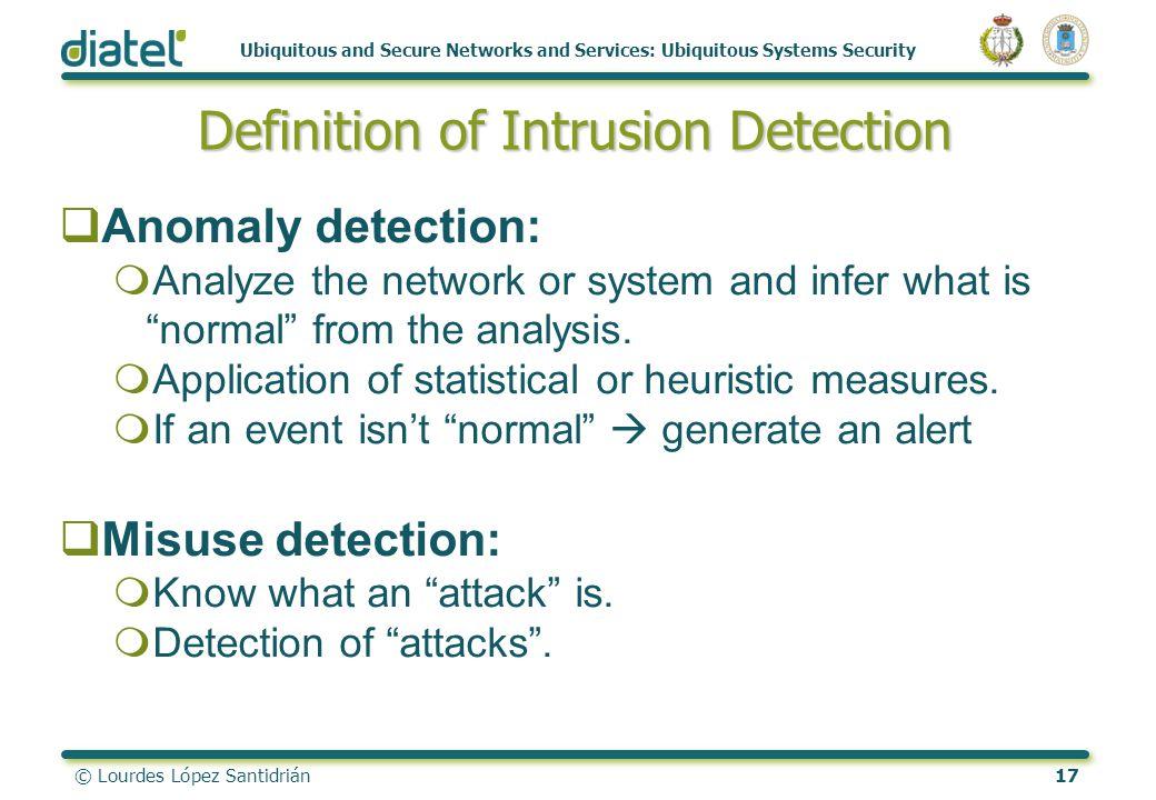 © Lourdes López Santidrián17 Ubiquitous and Secure Networks and Services: Ubiquitous Systems Security Definition of Intrusion Detection Anomaly detect