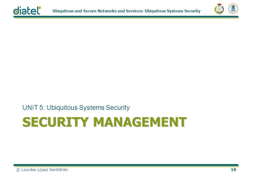 © Lourdes López Santidrián19 Ubiquitous and Secure Networks and Services: Ubiquitous Systems Security SECURITY MANAGEMENT UNIT 5: Ubiquitous Systems S