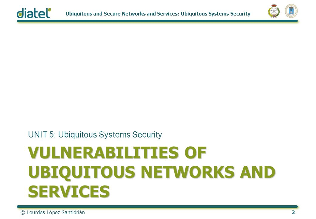 © Lourdes López Santidrián2 Ubiquitous and Secure Networks and Services: Ubiquitous Systems Security VULNERABILITIES OF UBIQUITOUS NETWORKS AND SERVICES UNIT 5: Ubiquitous Systems Security