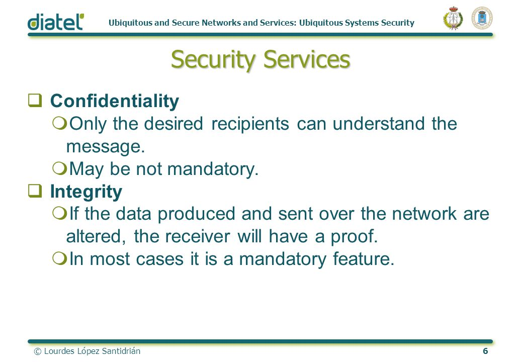 © Lourdes López Santidrián6 Ubiquitous and Secure Networks and Services: Ubiquitous Systems Security Security Services Confidentiality mOnly the desir