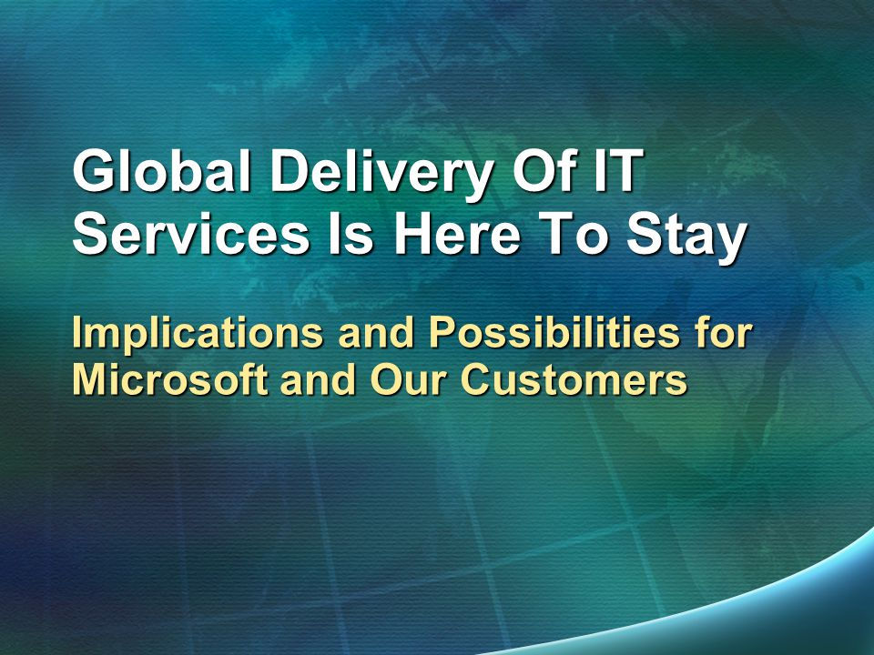 Global Delivery Of IT Services Is Here To Stay Implications and Possibilities for Microsoft and Our Customers