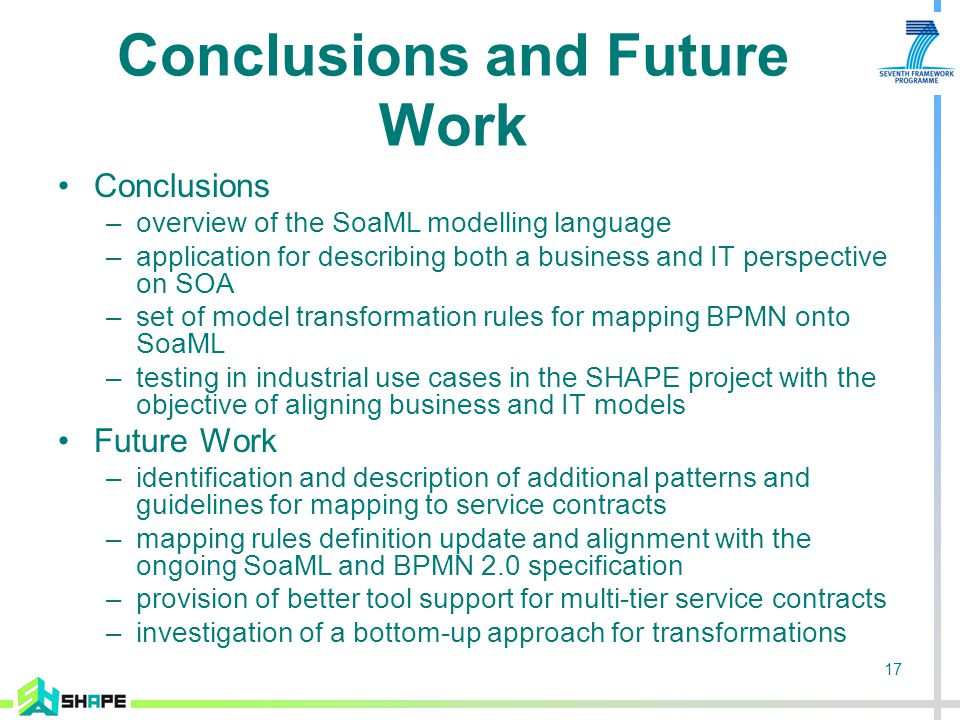 17 Conclusions and Future Work Conclusions –overview of the SoaML modelling language –application for describing both a business and IT perspective on SOA –set of model transformation rules for mapping BPMN onto SoaML –testing in industrial use cases in the SHAPE project with the objective of aligning business and IT models Future Work –identification and description of additional patterns and guidelines for mapping to service contracts –mapping rules definition update and alignment with the ongoing SoaML and BPMN 2.0 specification –provision of better tool support for multi-tier service contracts –investigation of a bottom-up approach for transformations