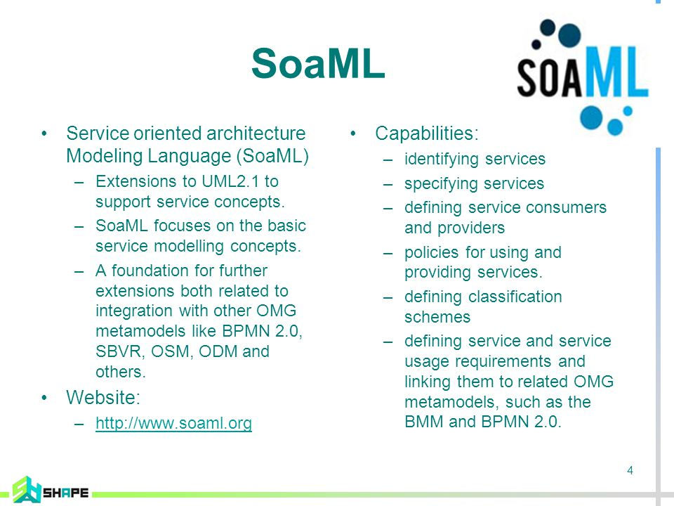 4 SoaML Service oriented architecture Modeling Language (SoaML) –Extensions to UML2.1 to support service concepts.