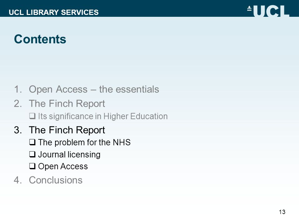 UCL LIBRARY SERVICES Contents 1.Open Access – the essentials 2.The Finch Report Its significance in Higher Education 3.The Finch Report The problem for the NHS Journal licensing Open Access 4.Conclusions 13