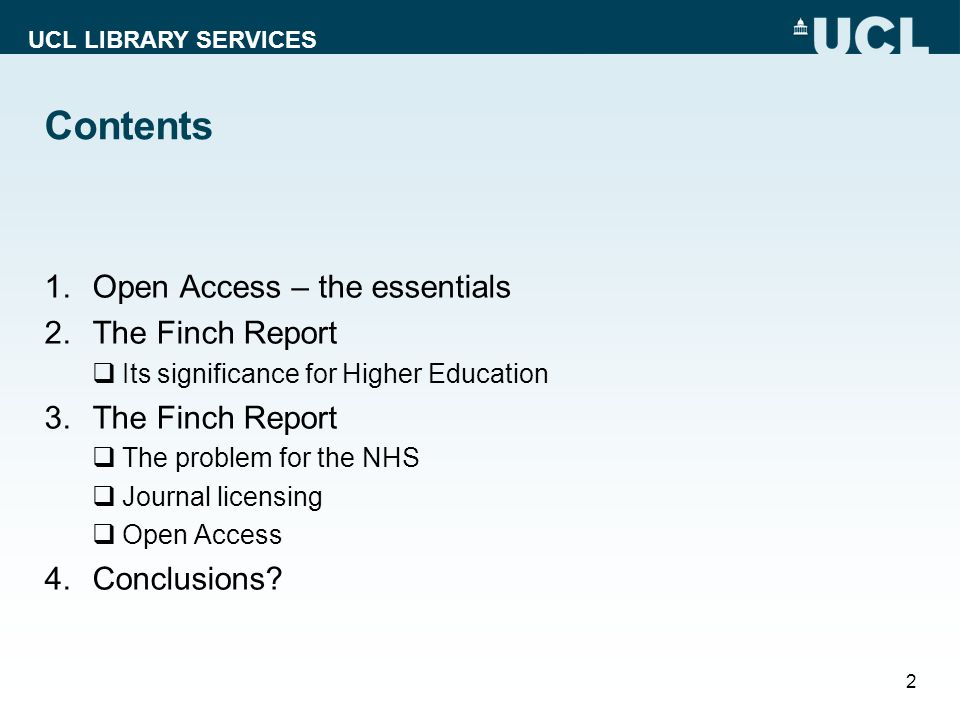 UCL LIBRARY SERVICES Contents 1.Open Access – the essentials 2.The Finch Report Its significance for Higher Education 3.The Finch Report The problem for the NHS Journal licensing Open Access 4.Conclusions.