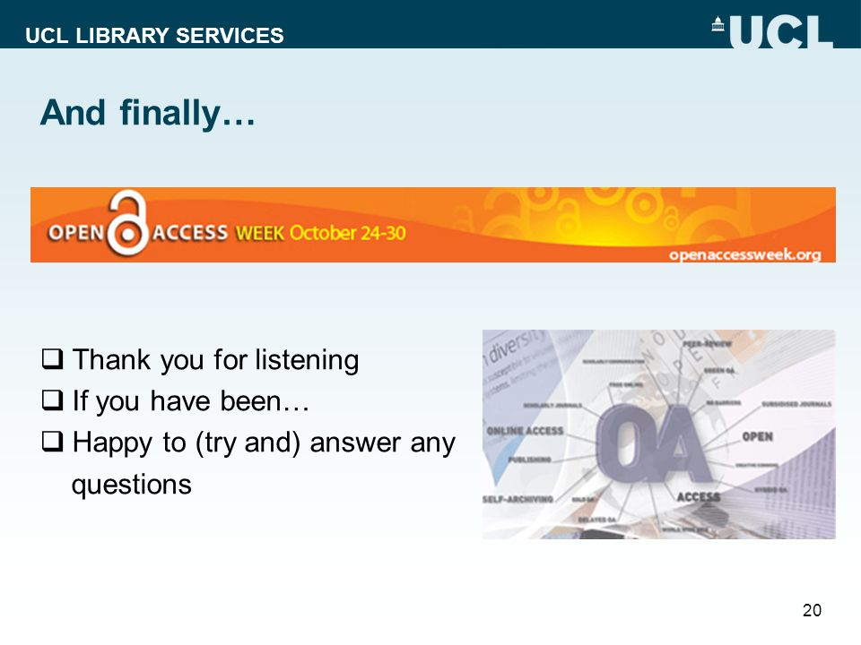 UCL LIBRARY SERVICES And finally… Thank you for listening If you have been… Happy to (try and) answer any questions 20