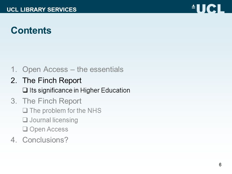 UCL LIBRARY SERVICES Contents 1.Open Access – the essentials 2.The Finch Report Its significance in Higher Education 3.The Finch Report The problem for the NHS Journal licensing Open Access 4.Conclusions.