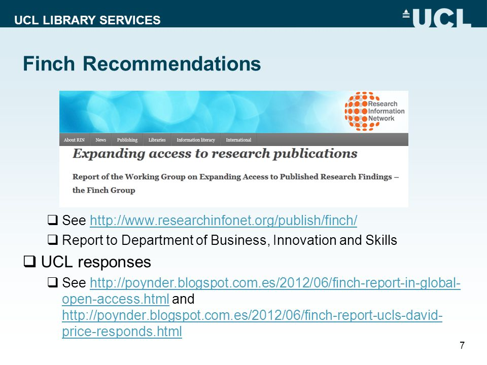UCL LIBRARY SERVICES See http://www.researchinfonet.org/publish/finch/http://www.researchinfonet.org/publish/finch/ Report to Department of Business, Innovation and Skills UCL responses See http://poynder.blogspot.com.es/2012/06/finch-report-in-global- open-access.html and http://poynder.blogspot.com.es/2012/06/finch-report-ucls-david- price-responds.htmlhttp://poynder.blogspot.com.es/2012/06/finch-report-in-global- open-access.html http://poynder.blogspot.com.es/2012/06/finch-report-ucls-david- price-responds.html 7 Finch Recommendations