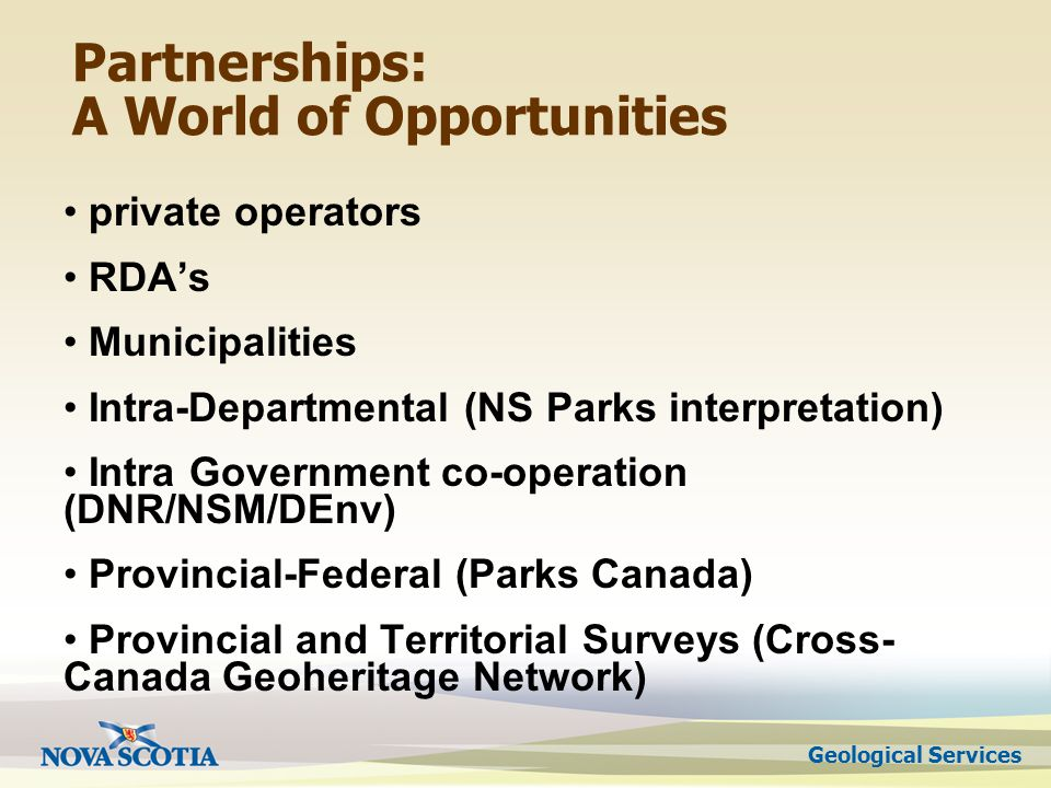 Partnerships: A World of Opportunities private operators RDAs Municipalities Intra-Departmental (NS Parks interpretation) Intra Government co-operation (DNR/NSM/DEnv) Provincial-Federal (Parks Canada) Provincial and Territorial Surveys (Cross- Canada Geoheritage Network)