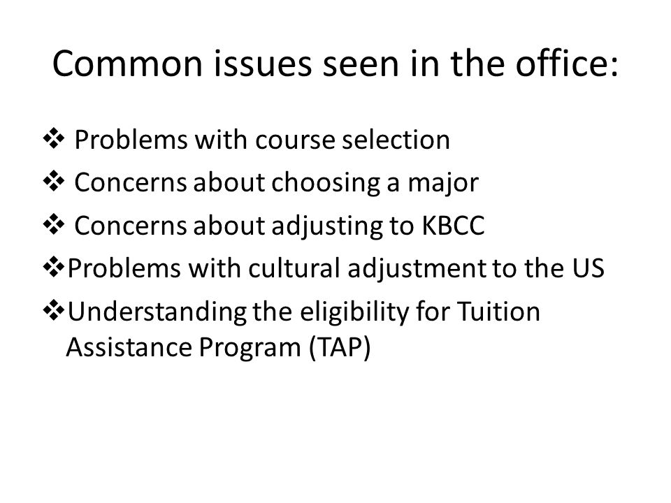 Common issues seen in the office: Problems with course selection Concerns about choosing a major Concerns about adjusting to KBCC Problems with cultural adjustment to the US Understanding the eligibility for Tuition Assistance Program (TAP)