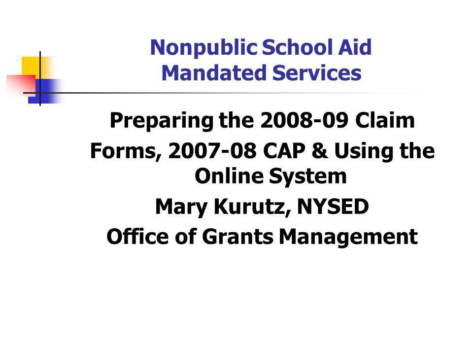 Nonpublic School Aid Mandated Services Preparing the 2008-09 Claim Forms, 2007-08 CAP & Using the Online System Mary Kurutz, NYSED Office of Grants Management