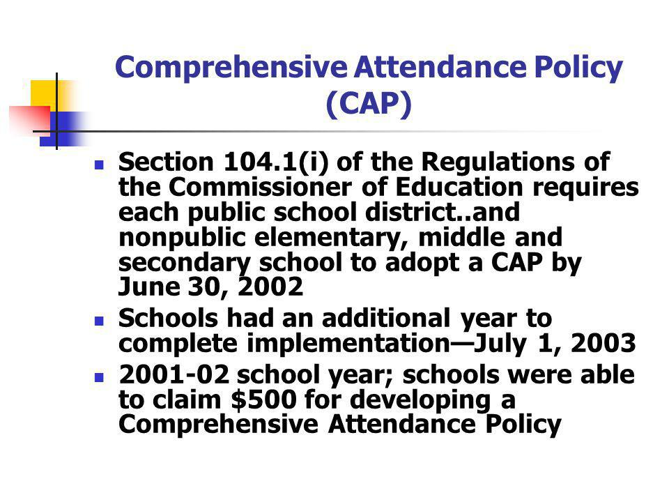 Comprehensive Attendance Policy (CAP) Section 104.1(i) of the Regulations of the Commissioner of Education requires each public school district..and nonpublic elementary, middle and secondary school to adopt a CAP by June 30, 2002 Schools had an additional year to complete implementationJuly 1, 2003 2001-02 school year; schools were able to claim $500 for developing a Comprehensive Attendance Policy