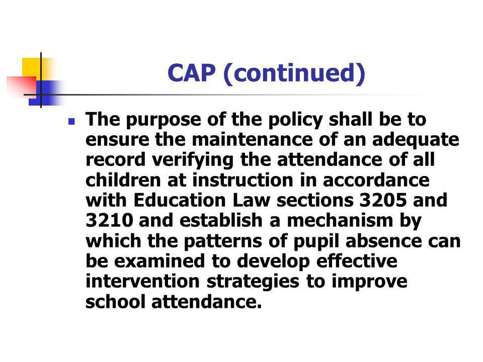 CAP (continued) The purpose of the policy shall be to ensure the maintenance of an adequate record verifying the attendance of all children at instruction in accordance with Education Law sections 3205 and 3210 and establish a mechanism by which the patterns of pupil absence can be examined to develop effective intervention strategies to improve school attendance.