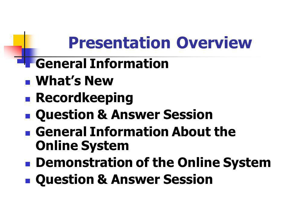 Presentation Overview General Information Whats New Recordkeeping Question & Answer Session General Information About the Online System Demonstration of the Online System Question & Answer Session