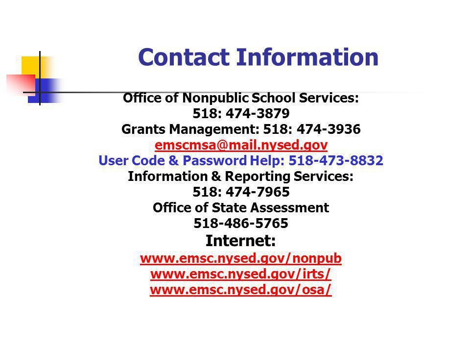 Contact Information Office of Nonpublic School Services: 518: 474-3879 Grants Management: 518: 474-3936 emscmsa@mail.nysed.gov User Code & Password Help: 518-473-8832 Information & Reporting Services: 518: 474-7965 Office of State Assessment 518-486-5765 Internet: www.emsc.nysed.gov/nonpub www.emsc.nysed.gov/irts/ www.emsc.nysed.gov/osa/