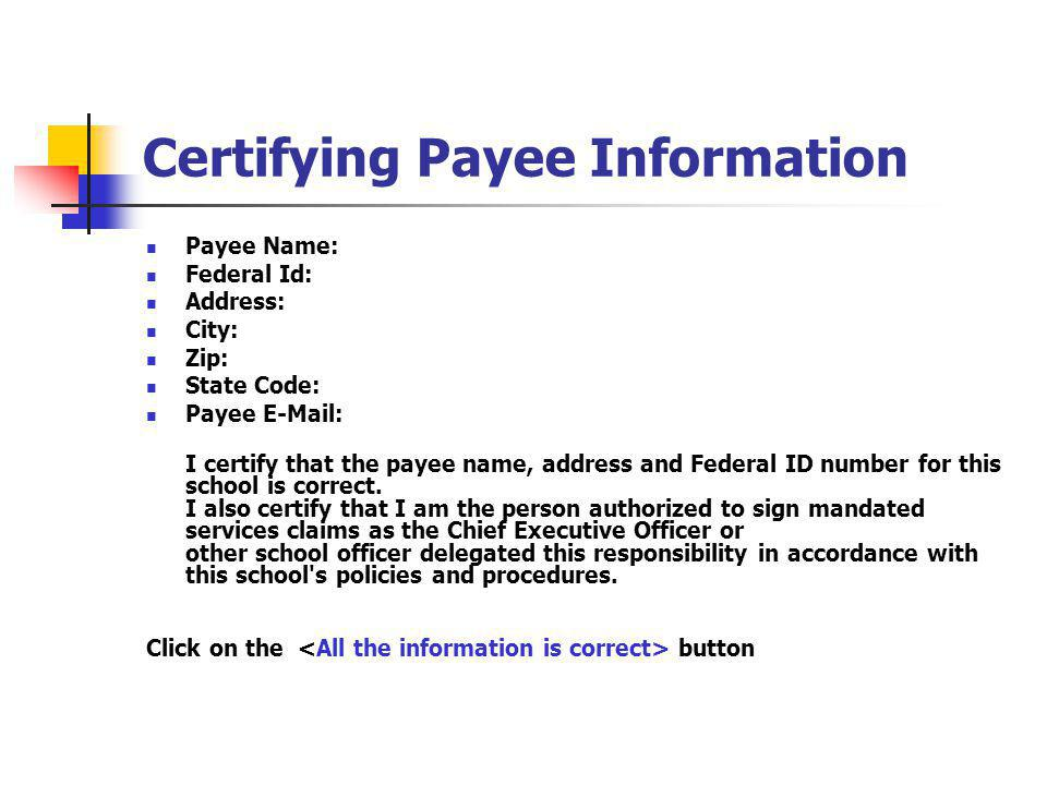 Certifying Payee Information Payee Name: Federal Id: Address: City: Zip: State Code: Payee E-Mail: I certify that the payee name, address and Federal ID number for this school is correct.